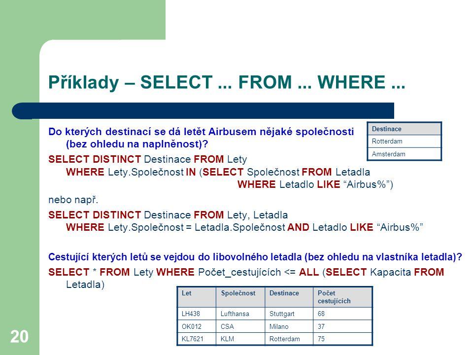 20 Příklady – SELECT... FROM... WHERE... Do kterých destinací se dá letět Airbusem nějaké společnosti (bez ohledu na naplněnost)? SELECT DISTINCT Dest