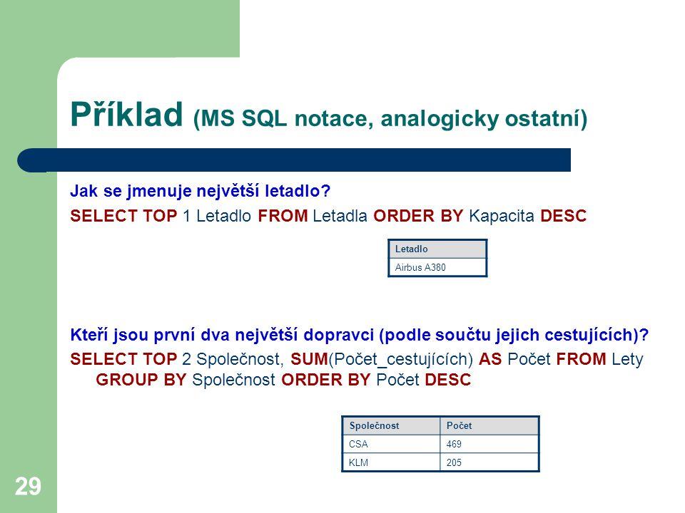29 Příklad (MS SQL notace, analogicky ostatní) Jak se jmenuje největší letadlo? SELECT TOP 1 Letadlo FROM Letadla ORDER BY Kapacita DESC Kteří jsou pr