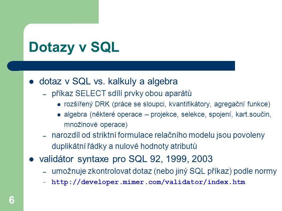 6 Dotazy v SQL dotaz v SQL vs. kalkuly a algebra – příkaz SELECT sdílí prvky obou aparátů rozšířený DRK (práce se sloupci, kvantifikátory, agregační f