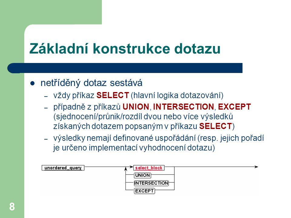8 Základní konstrukce dotazu netříděný dotaz sestává – vždy příkaz SELECT (hlavní logika dotazování) – případně z příkazů UNION, INTERSECTION, EXCEPT