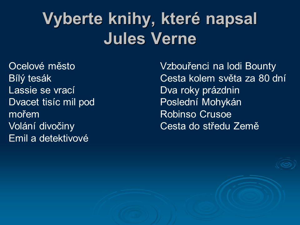 Vyberte knihy, které napsal Jules Verne Ocelové město Bílý tesák Lassie se vrací Dvacet tisíc mil pod mořem Volání divočiny Emil a detektivové Vzbouřenci na lodi Bounty Cesta kolem světa za 80 dní Dva roky prázdnin Poslední Mohykán Robinso Crusoe Cesta do středu Země