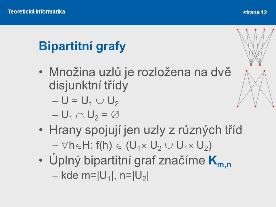 Teoretická informatika Bipartitní grafy Množina uzlů je rozložena na dvě disjunktní třídy –U = U 1  U 2 –U 1  U 2 =  Hrany spojují jen uzly z různý