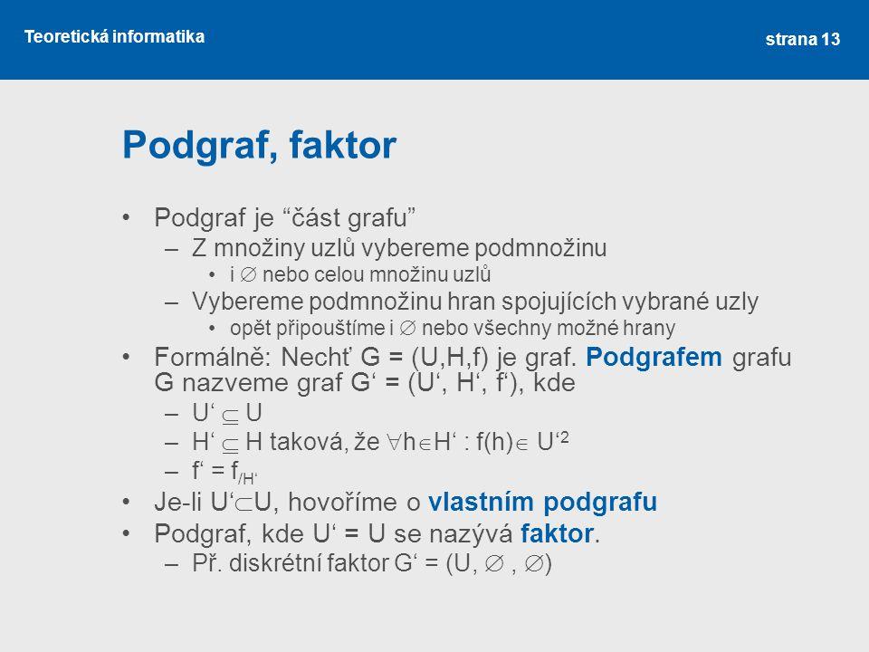 "Teoretická informatika Podgraf, faktor Podgraf je ""část grafu"" –Z množiny uzlů vybereme podmnožinu i  nebo celou množinu uzlů –Vybereme podmnožinu hr"