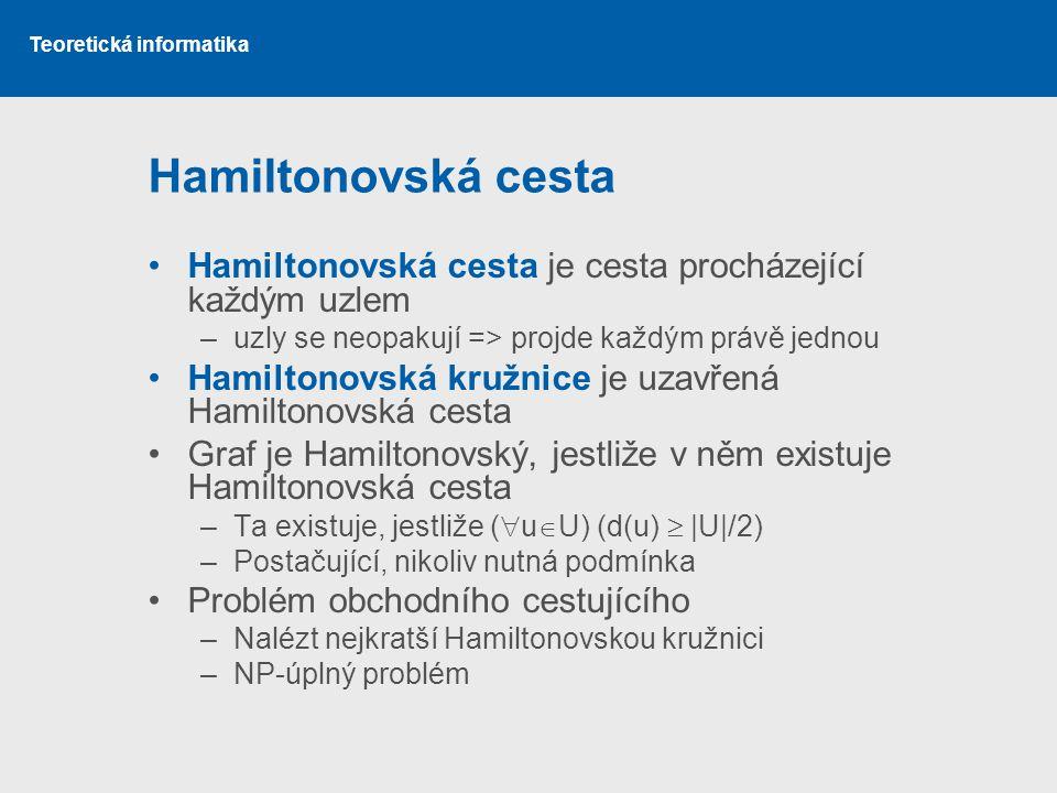 Teoretická informatika Hamiltonovská cesta Hamiltonovská cesta je cesta procházející každým uzlem –uzly se neopakují => projde každým právě jednou Ham