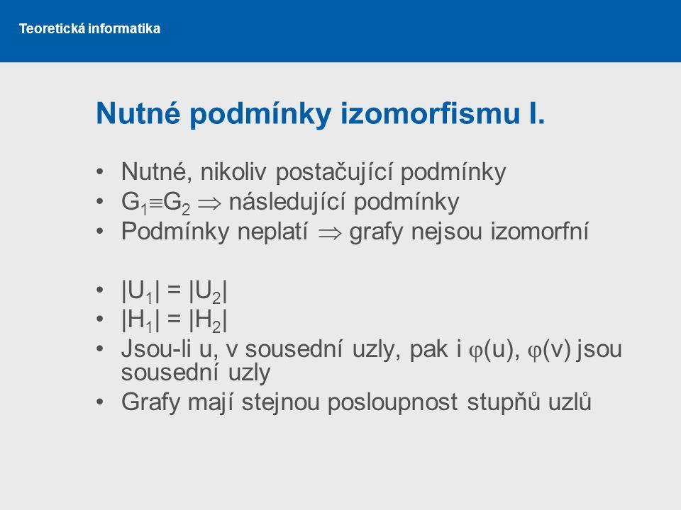 Teoretická informatika Nutné podmínky izomorfismu I. Nutné, nikoliv postačující podmínky G 1  G 2  následující podmínky Podmínky neplatí  grafy nej