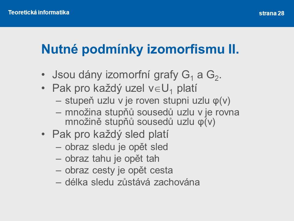Teoretická informatika Nutné podmínky izomorfismu II. Jsou dány izomorfní grafy G 1 a G 2. Pak pro každý uzel v  U 1 platí –stupeň uzlu v je roven st