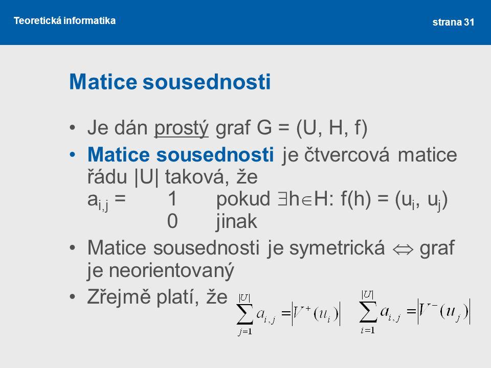 Teoretická informatika Matice sousednosti Je dán prostý graf G = (U, H, f) Matice sousednosti je čtvercová matice řádu |U| taková, že a i,j =1pokud 