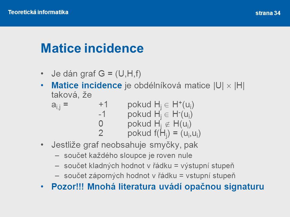 Teoretická informatika Matice incidence Je dán graf G = (U,H,f) Matice incidence je obdélníková matice |U|  |H| taková, že a i,j = +1pokud H j  H +