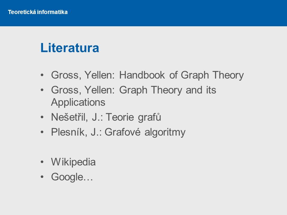 Teoretická informatika Literatura Gross, Yellen: Handbook of Graph Theory Gross, Yellen: Graph Theory and its Applications Nešetřil, J.: Teorie grafů
