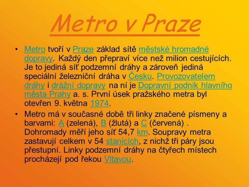 Metro v Praze Metro tvoří v Praze základ sítě městské hromadné dopravy. Každý den přepraví více než milion cestujících. Je to jediná síť podzemní dráh