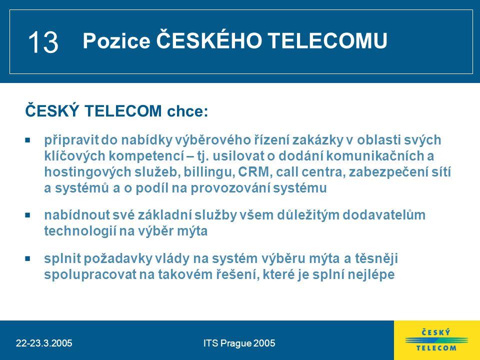 22-23.3.2005ITS Prague 2005 13 ČESKÝ TELECOM chce: připravit do nabídky výběrového řízení zakázky v oblasti svých klíčových kompetencí – tj. usilovat
