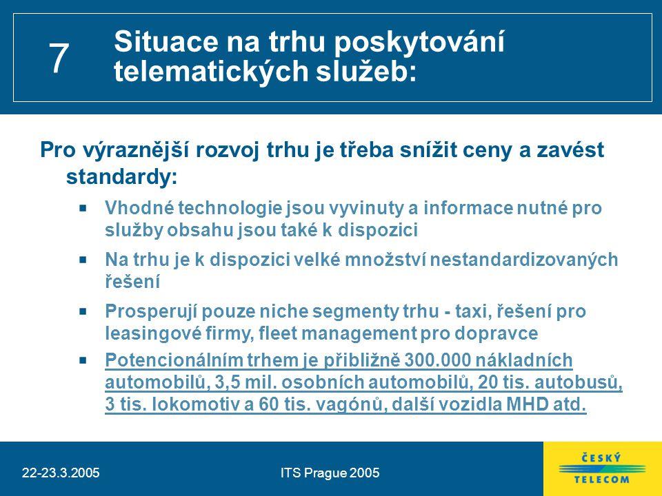 22-23.3.2005ITS Prague 2005 7 Situace na trhu poskytování telematických služeb: Pro výraznější rozvoj trhu je třeba snížit ceny a zavést standardy: Vhodné technologie jsou vyvinuty a informace nutné pro služby obsahu jsou také k dispozici Na trhu je k dispozici velké množství nestandardizovaných řešení Prosperují pouze niche segmenty trhu - taxi, řešení pro leasingové firmy, fleet management pro dopravce Potencionálním trhem je přibližně 300.000 nákladních automobilů, 3,5 mil.