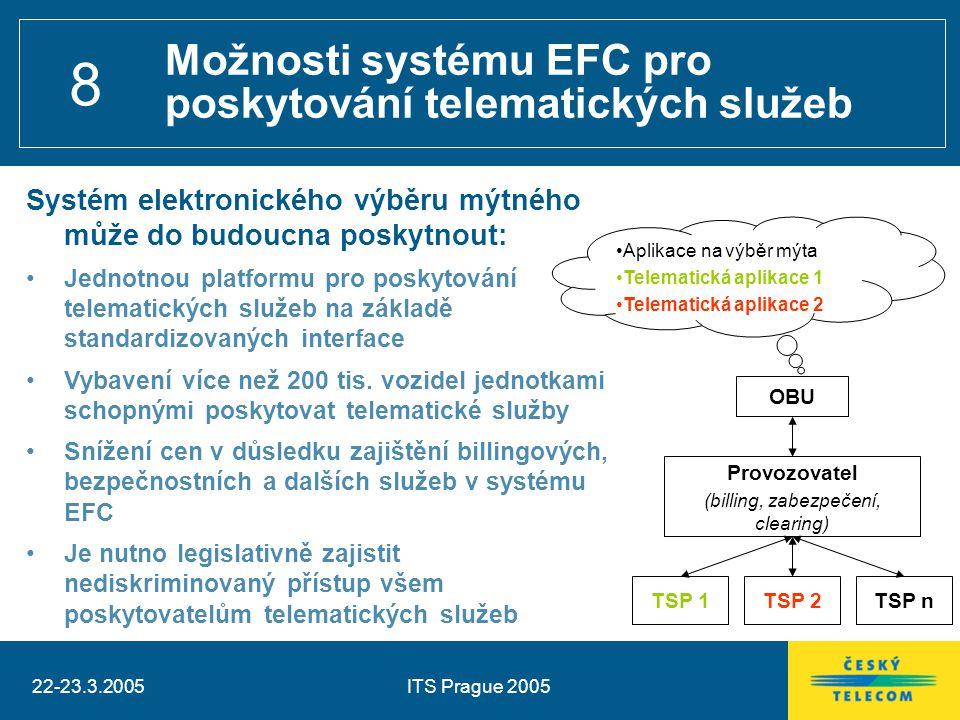 22-23.3.2005ITS Prague 2005 8 Aplikace na výběr mýta Telematická aplikace 1 Telematická aplikace 2 Možnosti systému EFC pro poskytování telematických služeb Systém elektronického výběru mýtného může do budoucna poskytnout: Jednotnou platformu pro poskytování telematických služeb na základě standardizovaných interface Vybavení více než 200 tis.