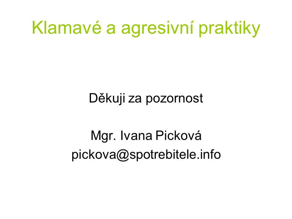 Klamavé a agresivní praktiky Děkuji za pozornost Mgr. Ivana Picková pickova@spotrebitele.info
