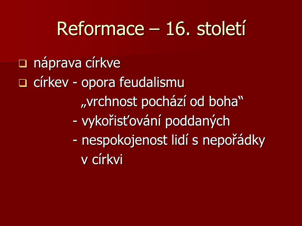 """Reformace – 16. století  náprava církve  církev - opora feudalismu """"vrchnost pochází od boha"""" """"vrchnost pochází od boha"""" - vykořisťování poddaných -"""