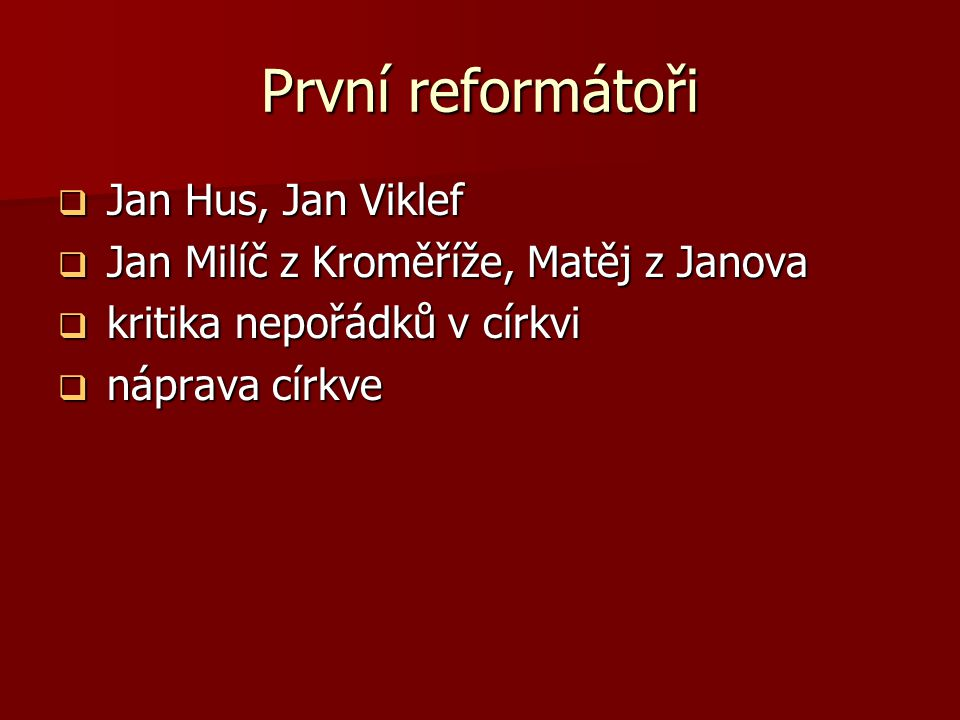 První reformátoři  Jan Hus, Jan Viklef  Jan Milíč z Kroměříže, Matěj z Janova  kritika nepořádků v církvi  náprava církve