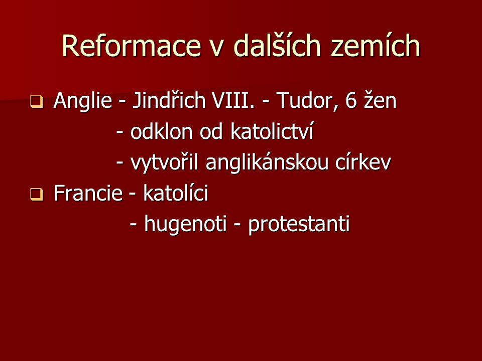 Reformace v dalších zemích  Anglie - Jindřich VIII. - Tudor, 6 žen - odklon od katolictví - odklon od katolictví - vytvořil anglikánskou církev - vyt