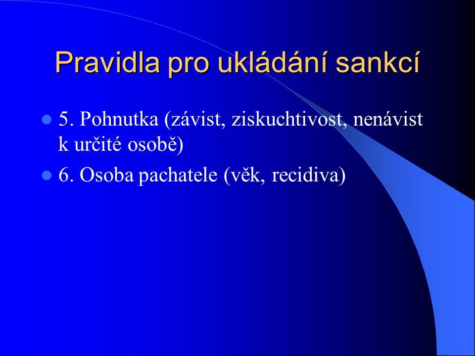 Pravidla pro ukládání sankcí 5. Pohnutka (závist, ziskuchtivost, nenávist k určité osobě) 6. Osoba pachatele (věk, recidiva)