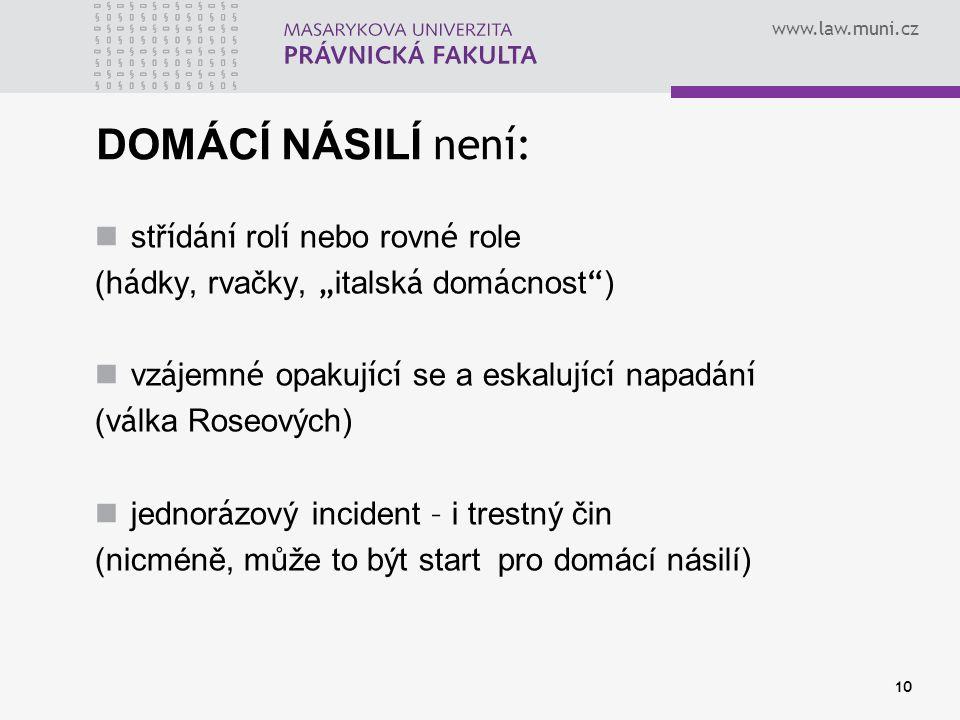 """www.law.muni.cz 10 DOMÁCÍ NÁSILÍ není: stř í d á n í rol í nebo rovn é role (h á dky, rvačky, """" italsk á dom á cnost """" ) vz á jemn é opakuj í c í se a"""