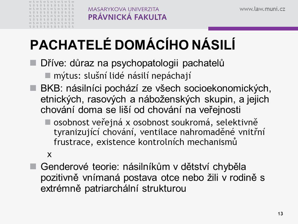 www.law.muni.cz 13 PACHATELÉ DOMÁCÍHO NÁSILÍ Dříve: důraz na psychopatologii pachatelů mýtus: slušní lidé násilí nepáchají BKB: násilníci pochází ze v