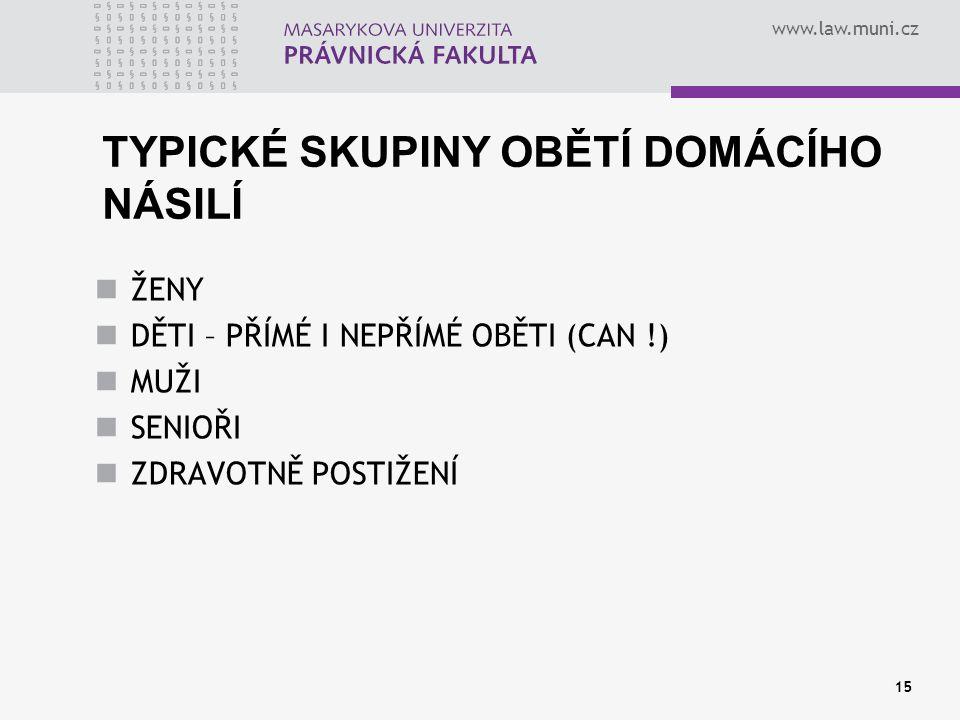 www.law.muni.cz 15 TYPICKÉ SKUPINY OBĚTÍ DOMÁCÍHO NÁSILÍ ŽENY DĚTI – PŘÍMÉ I NEPŘÍMÉ OBĚTI (CAN !) MUŽI SENIOŘI ZDRAVOTNĚ POSTIŽENÍ