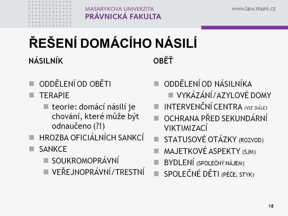 www.law.muni.cz 18 ŘEŠENÍ DOMÁCÍHO NÁSILÍ NÁSILNÍK ODDĚLENÍ OD OBĚTI TERAPIE teorie: domácí násilí je chování, které může být odnaučeno (?!) HROZBA OF