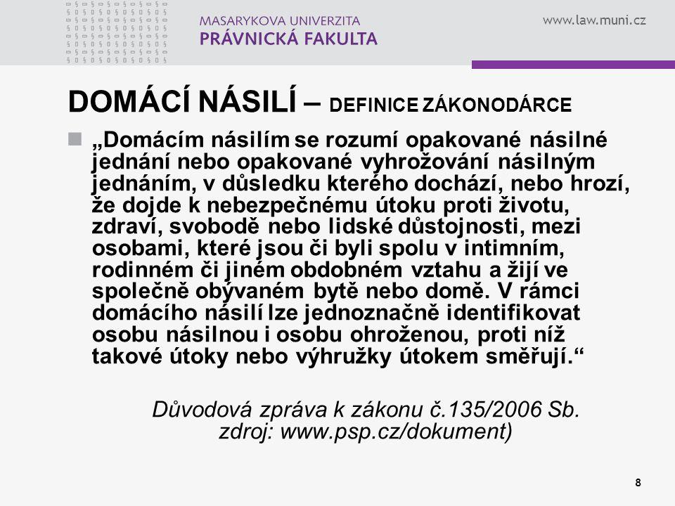 """www.law.muni.cz 9 DOMÁCÍ NÁSILÍ – charakteristické znaky blízké vztahy intimního charakteru společná propojenost - závislost asymetrie ve vztahu – jasné rozdělení rolí """"dvě tváře násilníka ambivalentnost oběti společné bydlení opakování a dlouhodobost/eskalace neveřejnost"""