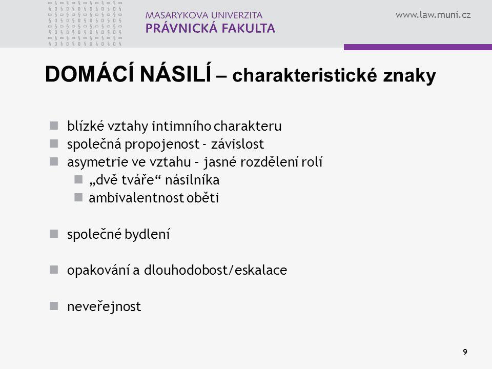 www.law.muni.cz 9 DOMÁCÍ NÁSILÍ – charakteristické znaky blízké vztahy intimního charakteru společná propojenost - závislost asymetrie ve vztahu – jas