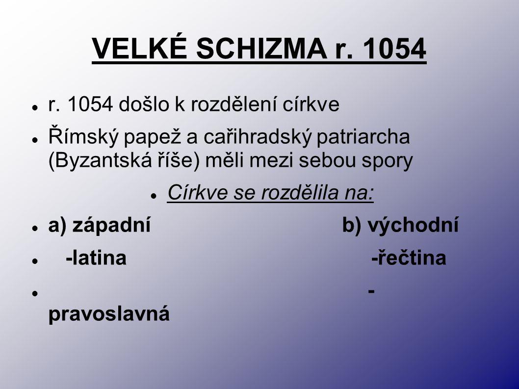 VELKÉ SCHIZMA r. 1054 r. 1054 došlo k rozdělení církve Římský papež a cařihradský patriarcha (Byzantská říše) měli mezi sebou spory Církve se rozdělil