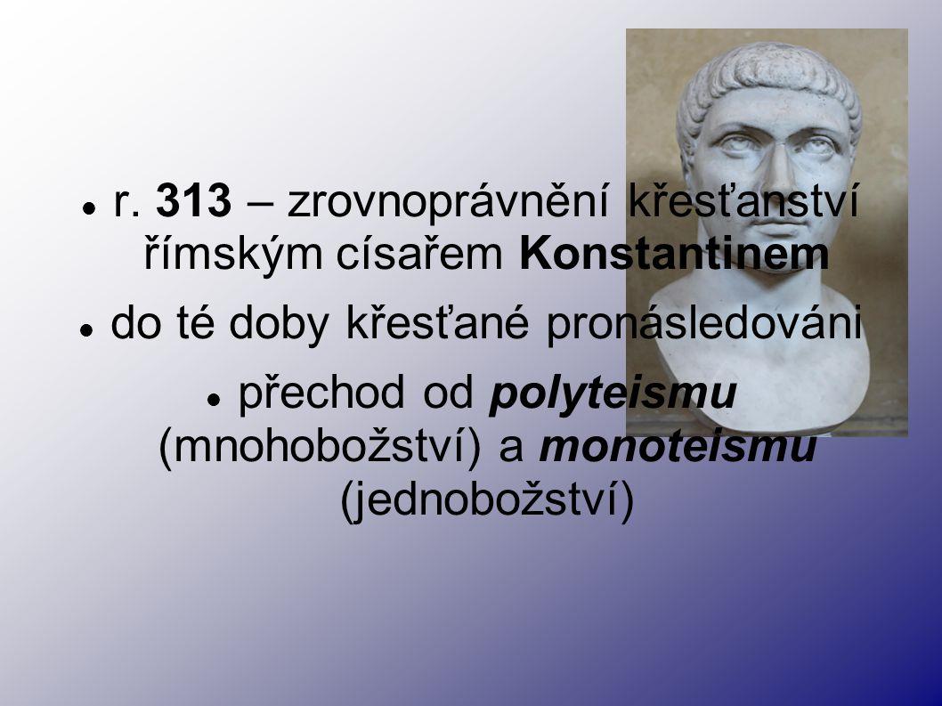r. 313 – zrovnoprávnění křesťanství římským císařem Konstantinem do té doby křesťané pronásledováni přechod od polyteismu (mnohobožství) a monoteismu