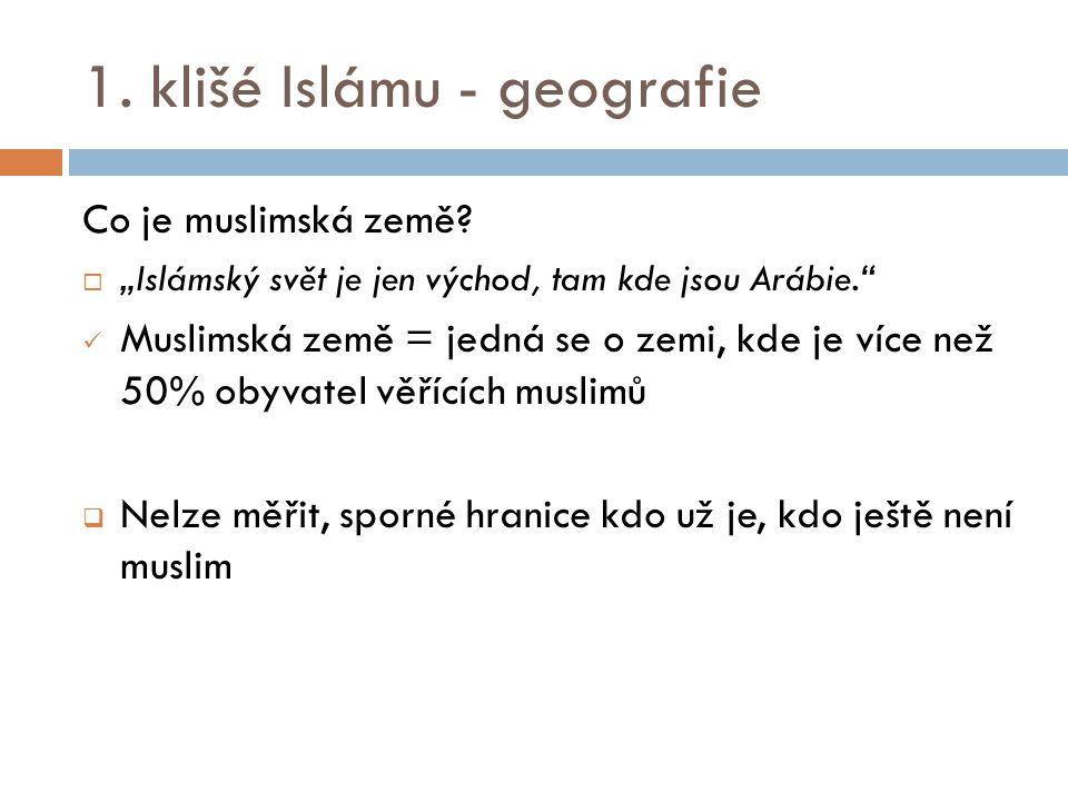 """1. klišé Islámu - geografie Co je muslimská země?  """"Islámský svět je jen východ, tam kde jsou Arábie."""" Muslimská země = jedná se o zemi, kde je více"""