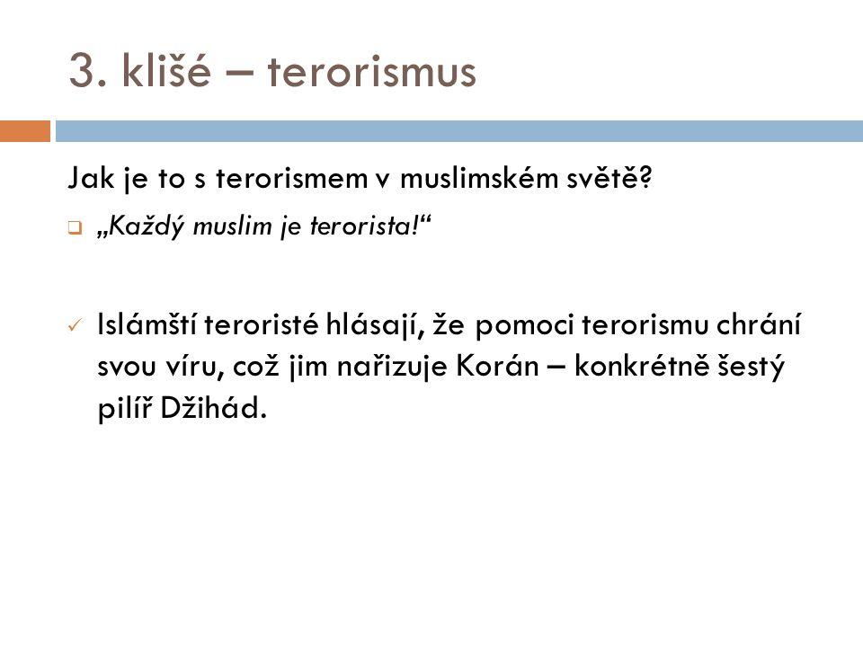 """3. klišé – terorismus Jak je to s terorismem v muslimském světě?  """"Každý muslim je terorista!"""" Islámští teroristé hlásají, že pomoci terorismu chrání"""