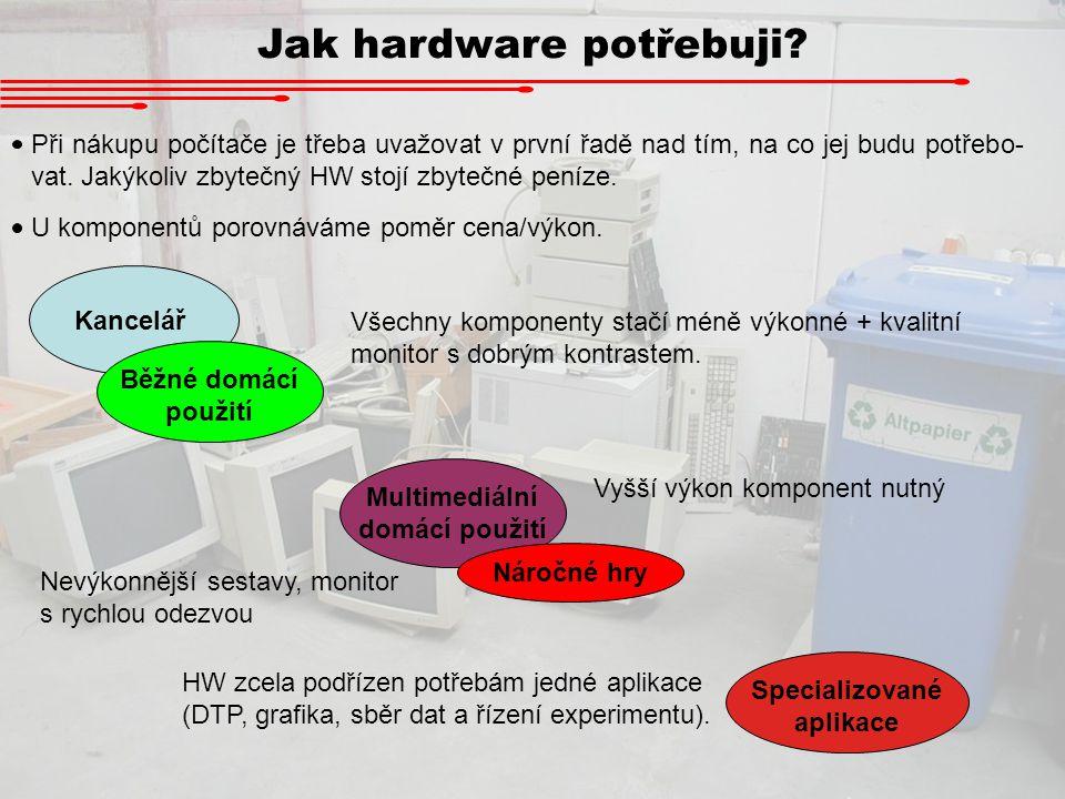 Jak hardware potřebuji? Při nákupu počítače je třeba uvažovat v první řadě nad tím, na co jej budu potřebo- vat. Jakýkoliv zbytečný HW stojí zbytečné