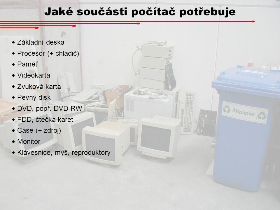 Jaké součásti počítač potřebuje Základní deska Procesor (+ chladič) Paměť Pevný disk Videokarta Zvuková karta DVD, popř. DVD-RW FDD, čtečka karet Case