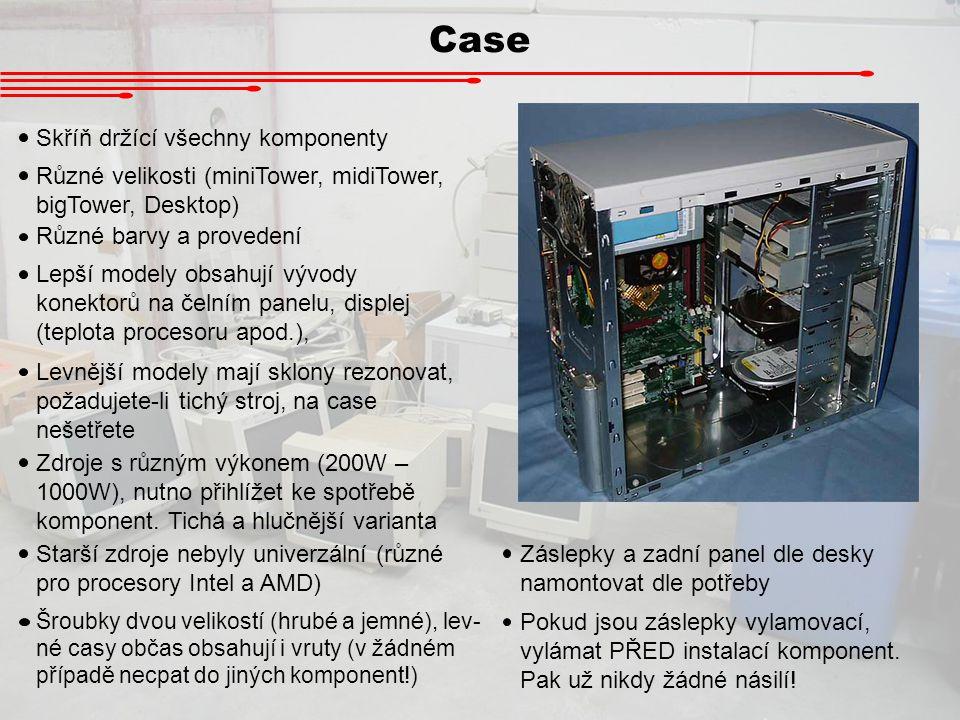 Case Skříň držící všechny komponenty Různé velikosti (miniTower, midiTower, bigTower, Desktop) Různé barvy a provedení Zdroje s různým výkonem (200W –