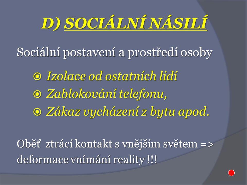 D) SOCIÁLNÍ NÁSILÍ Sociální postavení a prostředí osoby  Izolace od ostatních lidí  Zablokování telefonu,  Zákaz vycházení z bytu apod. Oběť ztrácí