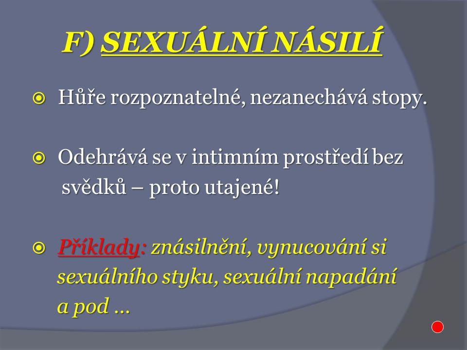 F) SEXUÁLNÍ NÁSILÍ  Hůře rozpoznatelné, nezanechává stopy.  Odehrává se v intimním prostředí bez svědků – proto utajené! svědků – proto utajené!  P