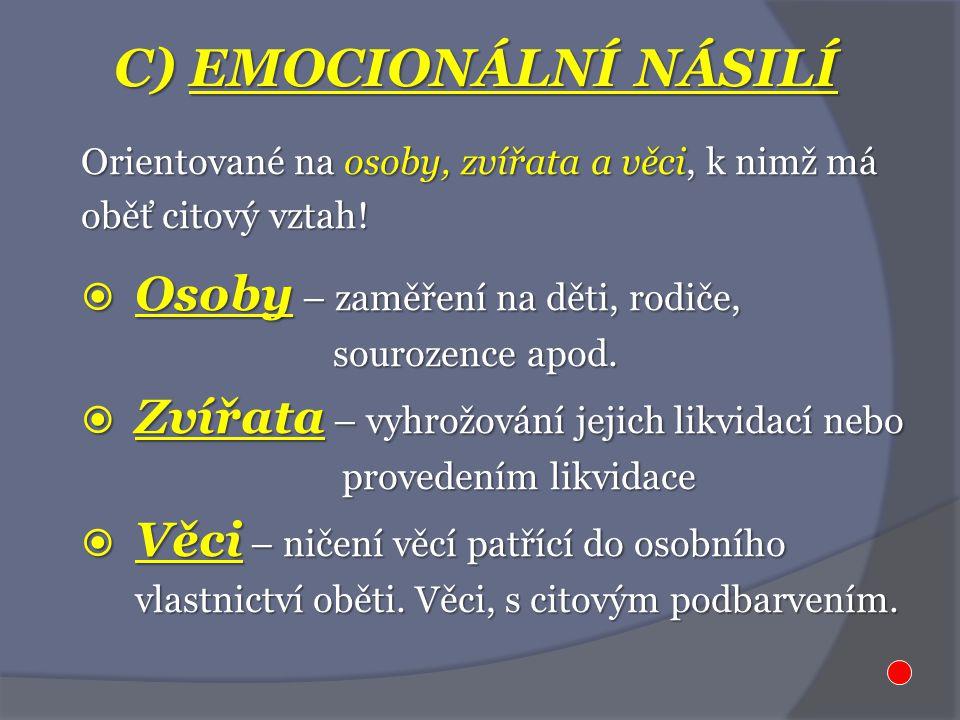 C) EMOCIONÁLNÍ NÁSILÍ Orientované na osoby, zvířata a věci, k nimž má oběť citový vztah!  Osoby – zaměření na děti, rodiče, sourozence apod. sourozen