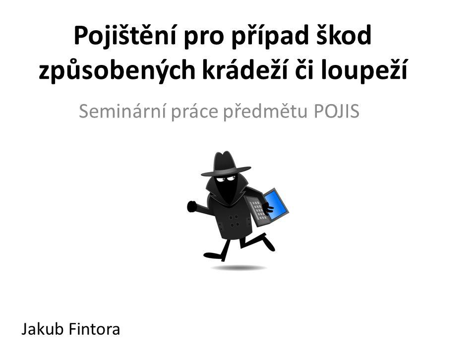 Pojištění pro případ škod způsobených krádeží či loupeží Seminární práce předmětu POJIS Jakub Fintora