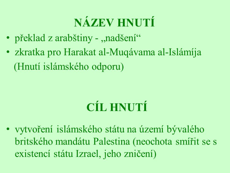 """NÁZEV HNUTÍ překlad z arabštiny - """"nadšení zkratka pro Harakat al-Muqávama al-Islámíja (Hnutí islámského odporu) CÍL HNUTÍ vytvoření islámského státu na území bývalého britského mandátu Palestina (neochota smířit se s existencí státu Izrael, jeho zničení)"""