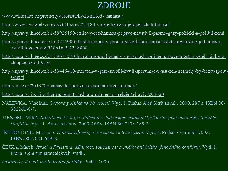 ZDROJE www.sekuritaci.cz/promeny-teroristickych-metod- hamasu/ http://www.ceskatelevize.cz/ct24/svet/221183-v-cele-hamasu-je-opet-chalid-misal/ http://zpravy.ihned.cz/c1-58925150-exilovy-sef-hamasu-poprve-navstivil-pasmo-gazy-poklekl-a-polibil-zemi http://zpravy.ihned.cz/c1-60215900-detske-tabory-v-pasmu-gazy-lakaji-statisice-deti-organizuje-je-hamas-i- osn#fotogalerie-gf550616-3-2348060 http://zpravy.ihned.cz/c1-59614270-hamas-prosadil-zmeny-ve-skolach-ve-jmenu-pocestnosti-rozdeli-divky-a- chlapce-uz-od-9-let http://zpravy.ihned.cz/c1-59446410-maraton-v-gaze-zrusili-kvuli-sporum-o-ucast-zen-nesmely-by-bezet-spolu- s-muzi http://eretz.cz/2013/09/hamas-dal-pokyn-rozpoutani-treti-intifady/ http://zpravy.tiscali.cz/hamas-odmita-jedna-o-primeri-ostreluje-tel-aviv-204020 NÁLEVKA, Vladimír.