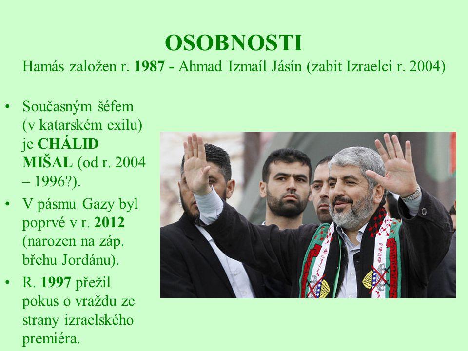 OSOBNOSTI Hamás založen r. 1987 - Ahmad Izmaíl Jásín (zabit Izraelci r. 2004) Současným šéfem (v katarském exilu) je CHÁLID MIŠAL (od r. 2004 – 1996?)