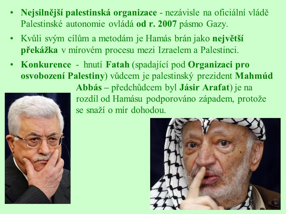 Nejsilnější palestinská organizace - nezávisle na oficiální vládě Palestinské autonomie ovládá od r. 2007 pásmo Gazy. Kvůli svým cílům a metodám je Ha