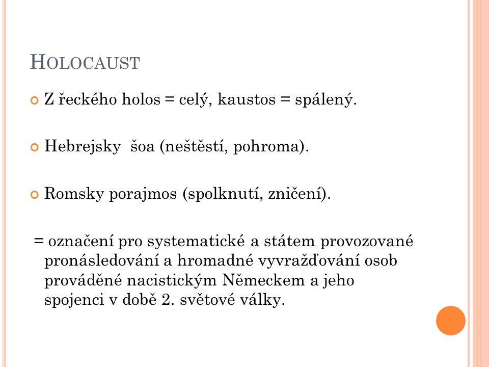 H OLOCAUST Z řeckého holos = celý, kaustos = spálený. Hebrejsky šoa (neštěstí, pohroma). Romsky porajmos (spolknutí, zničení). = označení pro systemat