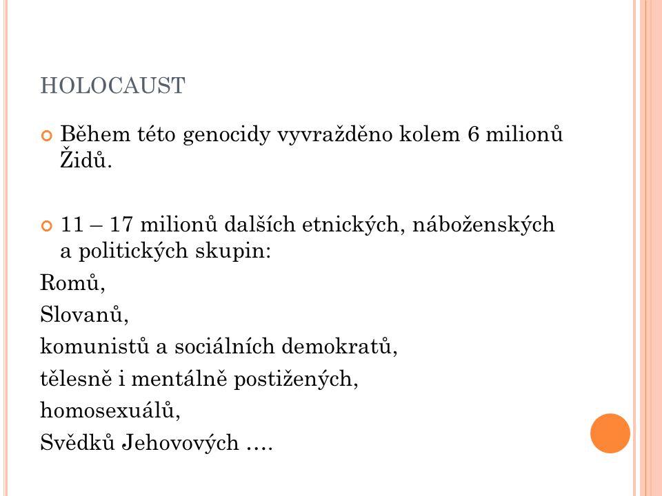 HOLOCAUST Během této genocidy vyvražděno kolem 6 milionů Židů. 11 – 17 milionů dalších etnických, náboženských a politických skupin: Romů, Slovanů, ko
