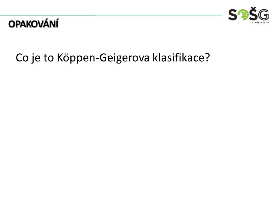 OPAKOVÁNÍ OPAKOVÁNÍ Co je to Köppen-Geigerova klasifikace