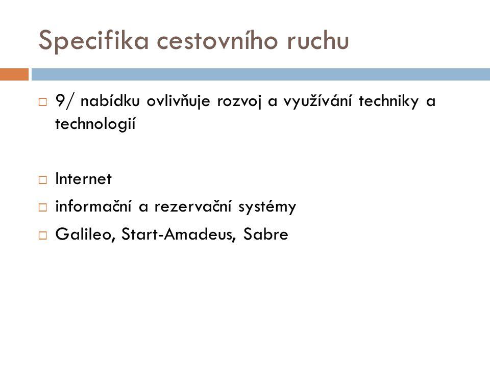 Specifika cestovního ruchu  9/ nabídku ovlivňuje rozvoj a využívání techniky a technologií  Internet  informační a rezervační systémy  Galileo, Start-Amadeus, Sabre