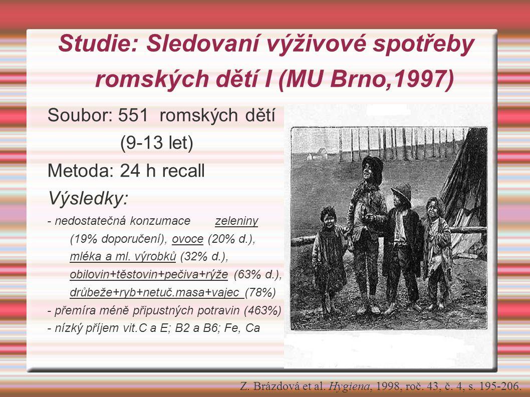 Studie: Sledovaní výživové spotřeby romských dětí I (MU Brno,1997) Soubor: 551 romských dětí (9-13 let) Metoda: 24 h recall Výsledky: - nedostatečná konzumace zeleniny (19% doporučení), ovoce (20% d.), mléka a ml.