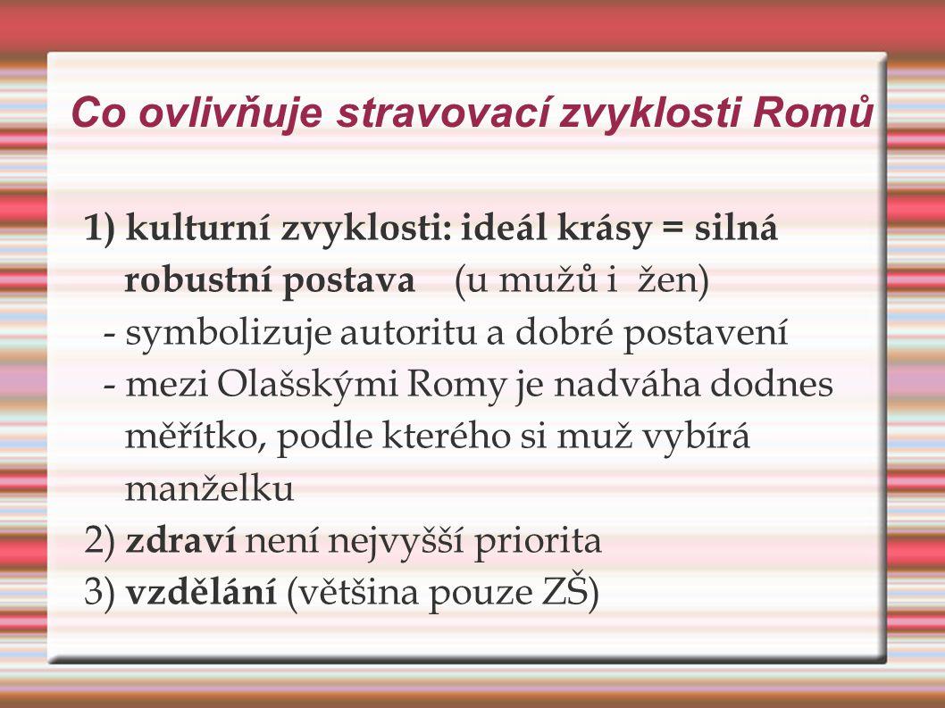 Co ovlivňuje stravovací zvyklosti Romů 1) kulturní zvyklosti: ideál krásy = silná robustní postava (u mužů i žen) - symbolizuje autoritu a dobré posta