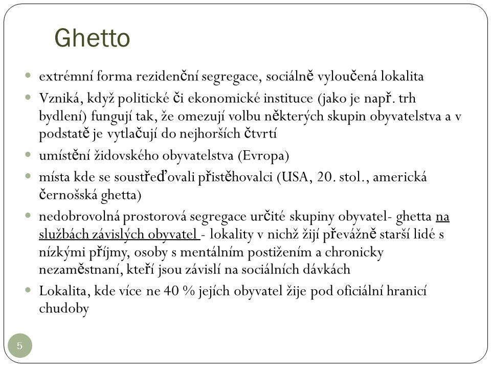 Ghetto 5 extrémní forma reziden č ní segregace, sociáln ě vylou č ená lokalita Vzniká, když politické č i ekonomické instituce (jako je nap ř. trh byd